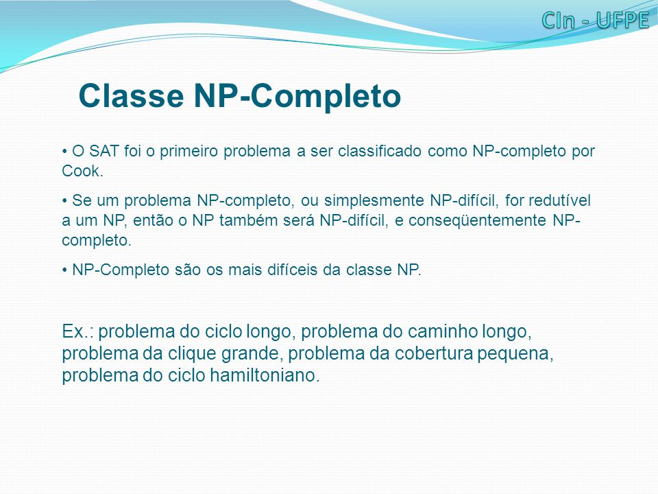 Classe NP-Completo O SAT foi o primeiro problema a ser classificado como NP-completo por Cook. Se um problema NP-completo, ou simplesmente NP-difícil,