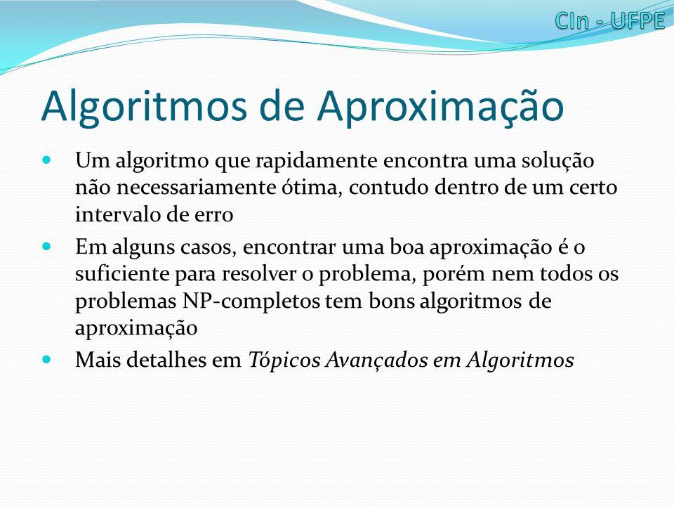 Algoritmos de Aproximação Um algoritmo que rapidamente encontra uma solução não necessariamente ótima, contudo dentro de um certo intervalo de erro Em alguns casos, encontrar uma boa aproximação é o suficiente para resolver o problema, porém nem todos os problemas NP-completos tem bons algoritmos de aproximação Mais detalhes em Tópicos Avançados em Algoritmos