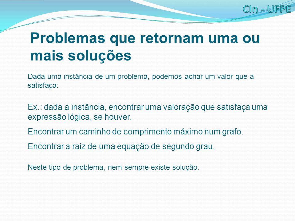 Problemas que retornam uma ou mais soluções Dada uma instância de um problema, podemos achar um valor que a satisfaça: Ex.: dada a instância, encontra