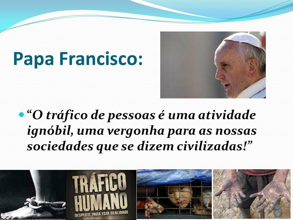 Papa Francisco: O tráfico de pessoas é uma atividade ignóbil, uma vergonha para as nossas sociedades que se dizem civilizadas!