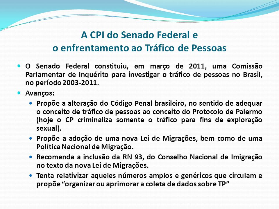 A CPI do Senado Federal e o enfrentamento ao Tráfico de Pessoas O Senado Federal constituiu, em março de 2011, uma Comissão Parlamentar de Inquérito para investigar o tráfico de pessoas no Brasil, no período 2003-2011.