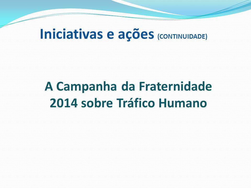 Iniciativas e ações (CONTINUIDADE) A Campanha da Fraternidade 2014 sobre Tráfico Humano
