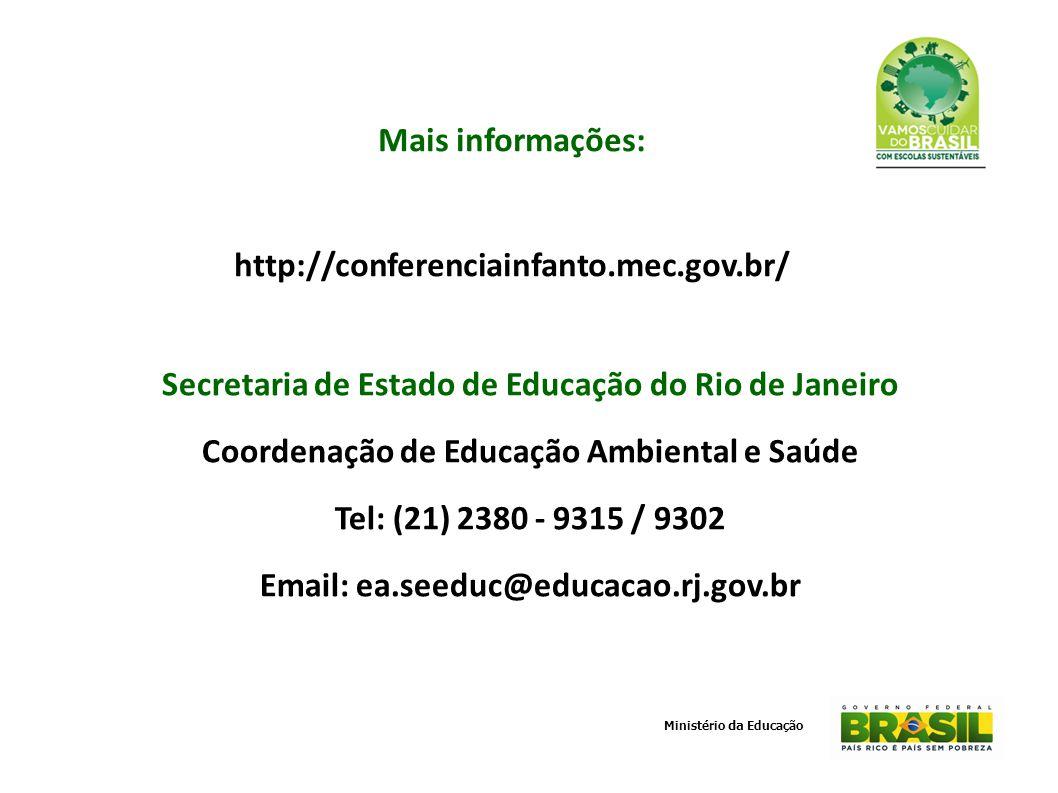 Mais informações: http://conferenciainfanto.mec.gov.br/ Secretaria de Estado de Educação do Rio de Janeiro Coordenação de Educação Ambiental e Saúde Tel: (21) 2380 - 9315 / 9302 Email: ea.seeduc@educacao.rj.gov.br Ministério da Educação