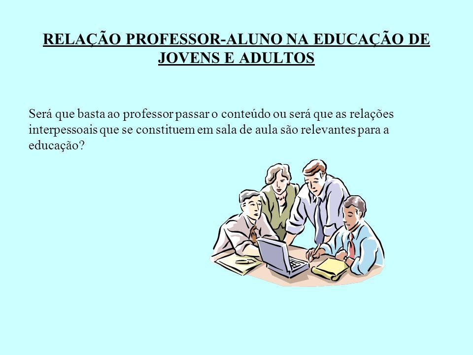 RELAÇÃO PROFESSOR-ALUNO NA EDUCAÇÃO DE JOVENS E ADULTOS Será que basta ao professor passar o conteúdo ou será que as relações interpessoais que se con