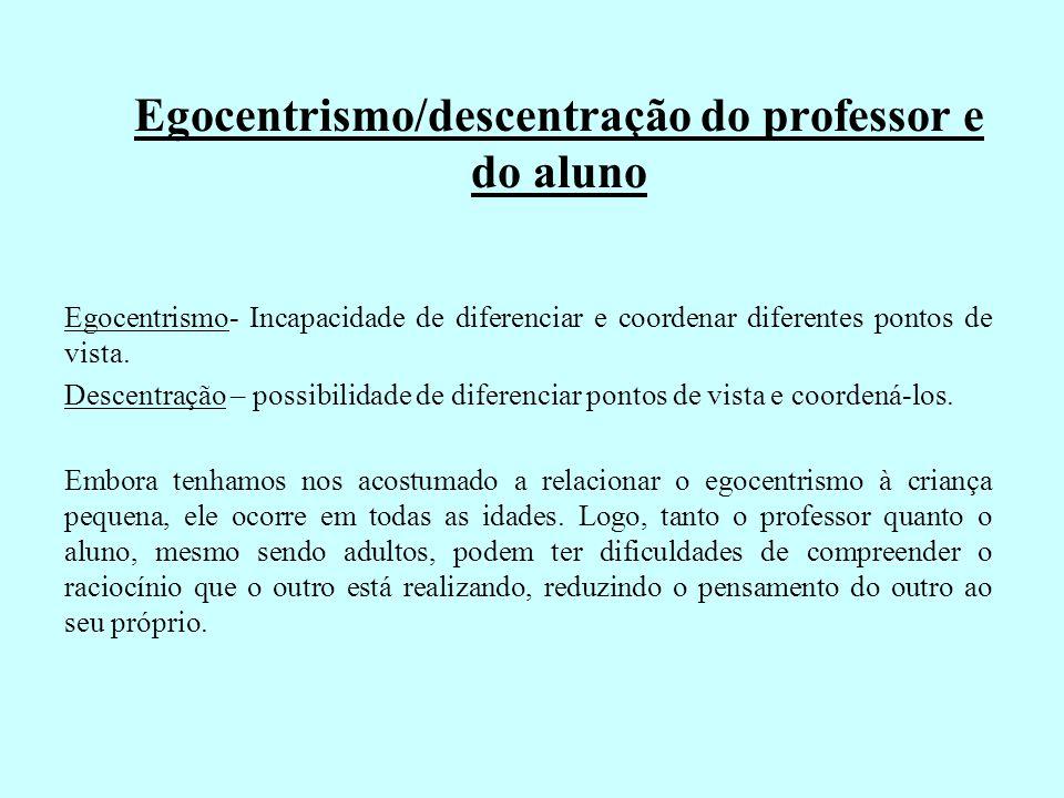 Egocentrismo/descentração do professor e do aluno Egocentrismo- Incapacidade de diferenciar e coordenar diferentes pontos de vista. Descentração – pos