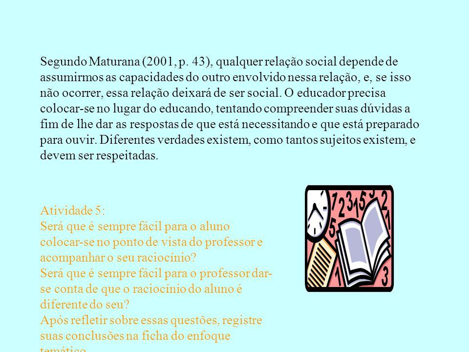 Segundo Maturana (2001, p. 43), qualquer relação social depende de assumirmos as capacidades do outro envolvido nessa relação, e, se isso não ocorrer,