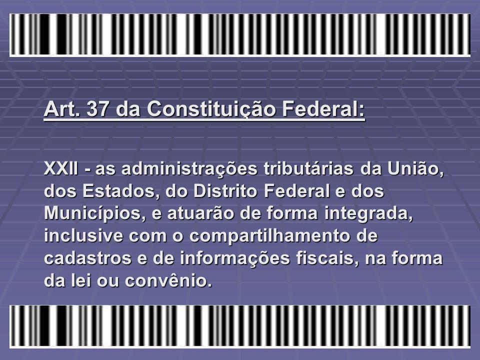 Art. 37 da Constituição Federal: XXII - as administrações tributárias da União, dos Estados, do Distrito Federal e dos Municípios, e atuarão de forma