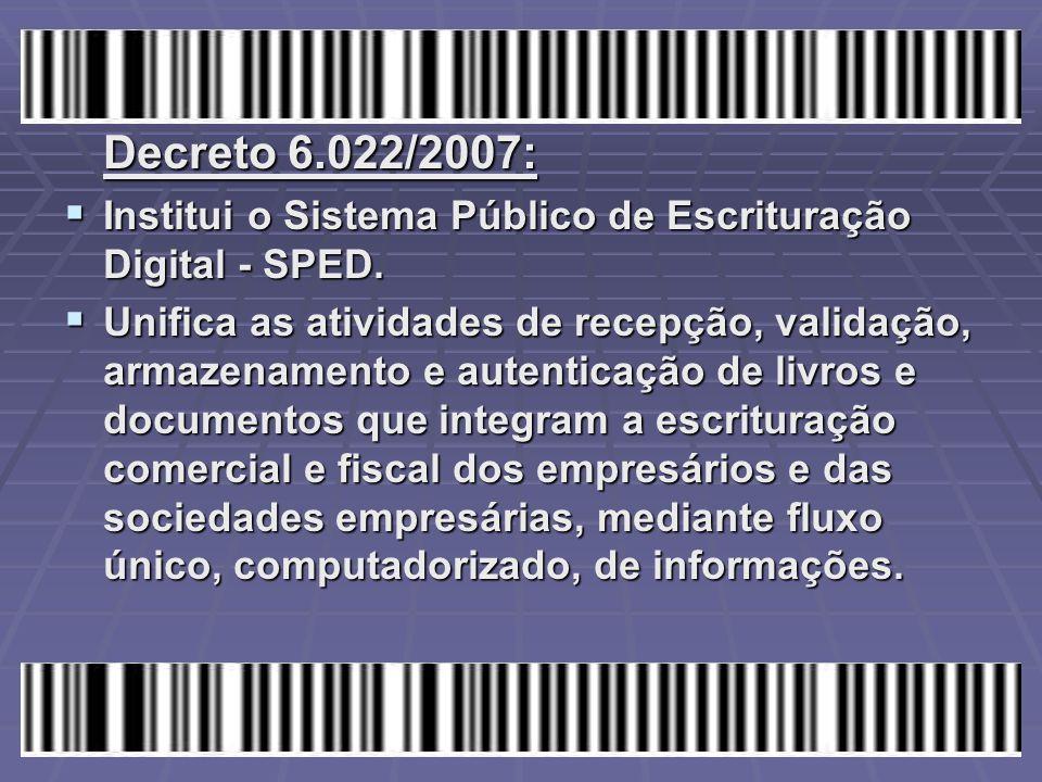 Decreto 6.022/2007:  Institui o Sistema Público de Escrituração Digital - SPED.  Unifica as atividades de recepção, validação, armazenamento e auten