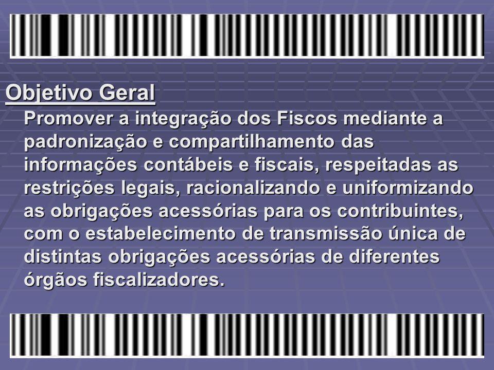 Objetivo Geral Promover a integração dos Fiscos mediante a padronização e compartilhamento das informações contábeis e fiscais, respeitadas as restriç