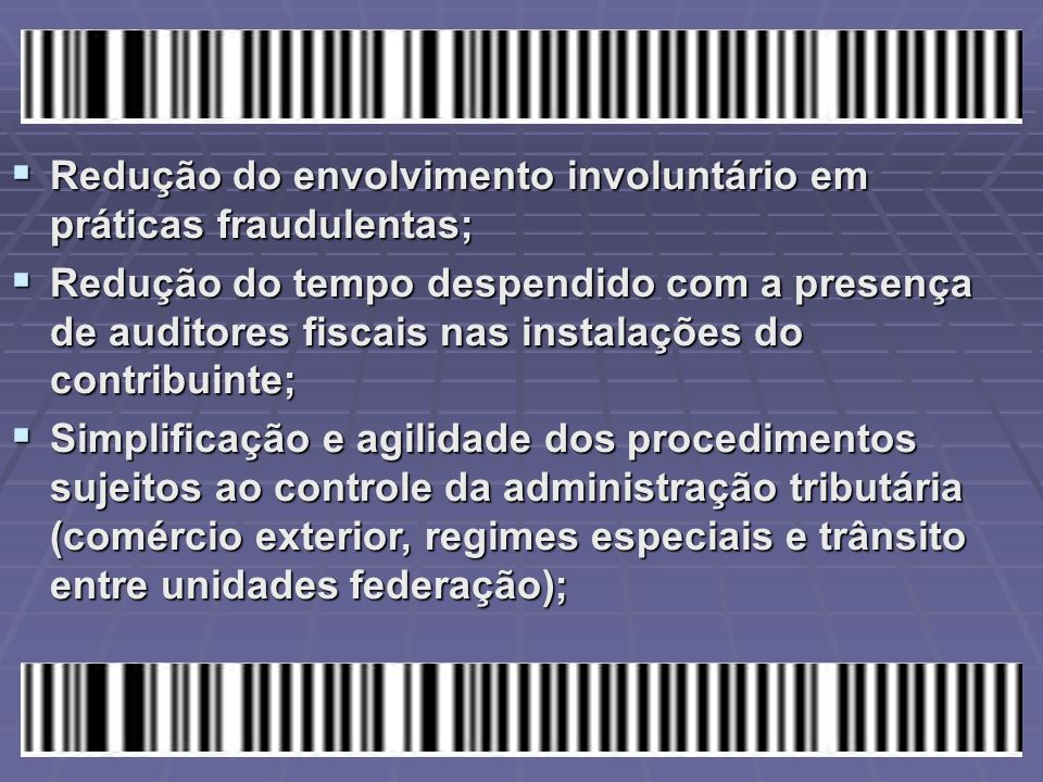  Redução do envolvimento involuntário em práticas fraudulentas;  Redução do tempo despendido com a presença de auditores fiscais nas instalações do