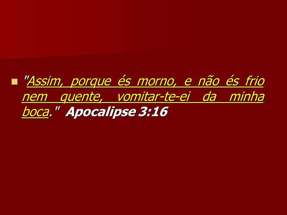Assim, porque és morno, e não és frio nem quente, vomitar-te-ei da minha boca. Apocalipse 3:16 Assim, porque és morno, e não és frio nem quente, vomitar-te-ei da minha boca. Apocalipse 3:16