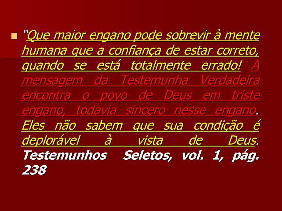 """""""Que maior engano pode sobrevir à mente humana que a confiança de estar correto, quando se está totalmente errado! A mensagem da Testemunha Verdadeira"""