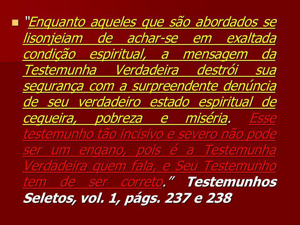 Enquanto aqueles que são abordados se lisonjeiam de achar-se em exaltada condição espiritual, a mensagem da Testemunha Verdadeira destrói sua segurança com a surpreendente denúncia de seu verdadeiro estado espiritual de cegueira, pobreza e miséria.