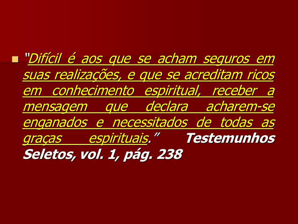 Difícil é aos que se acham seguros em suas realizações, e que se acreditam ricos em conhecimento espiritual, receber a mensagem que declara acharem-se enganados e necessitados de todas as graças espirituais. Testemunhos Seletos, vol.