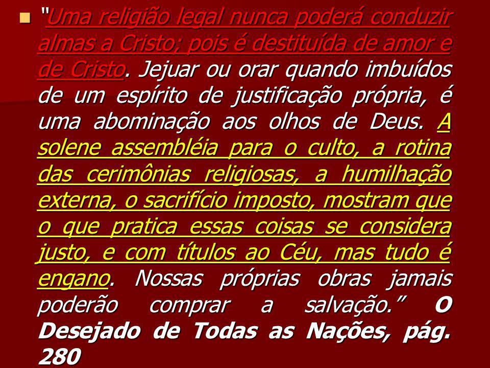 """""""Uma religião legal nunca poderá conduzir almas a Cristo; pois é destituída de amor e de Cristo. Jejuar ou orar quando imbuídos de um espírito de just"""