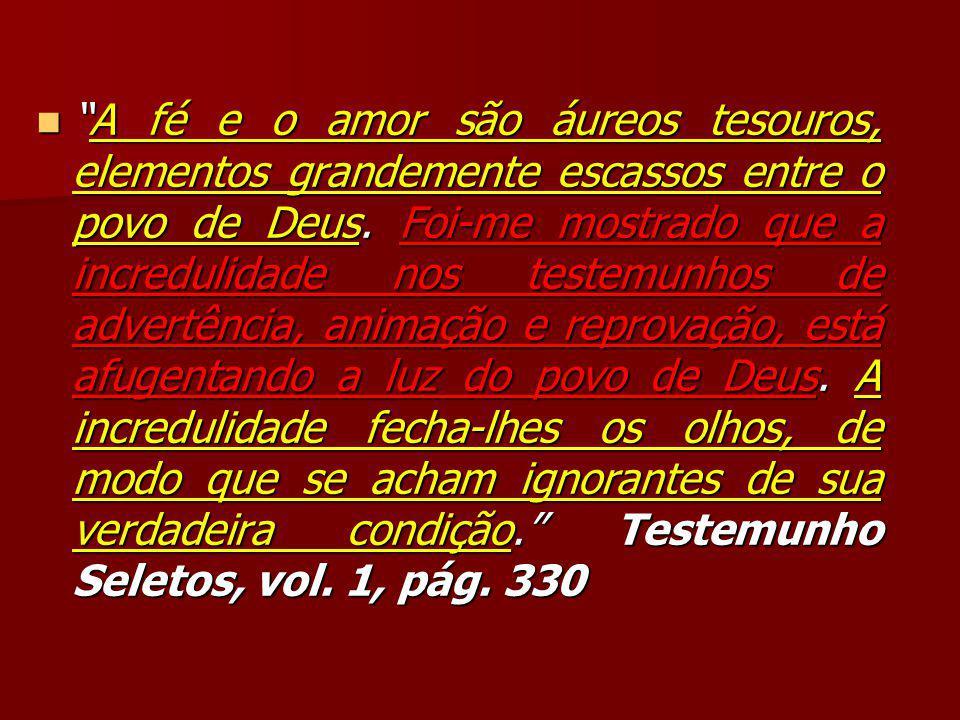 """""""A fé e o amor são áureos tesouros, elementos grandemente escassos entre o povo de Deus. Foi-me mostrado que a incredulidade nos testemunhos de advert"""