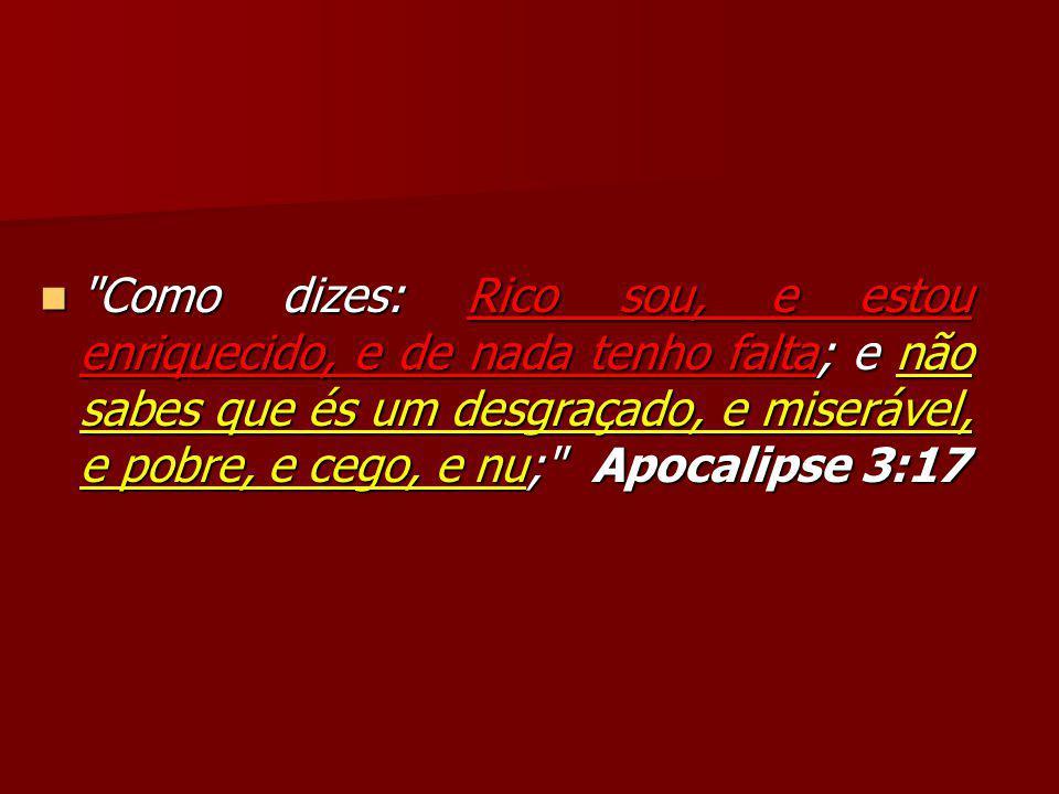 Como dizes: Rico sou, e estou enriquecido, e de nada tenho falta; e não sabes que és um desgraçado, e miserável, e pobre, e cego, e nu; Apocalipse 3:17 Como dizes: Rico sou, e estou enriquecido, e de nada tenho falta; e não sabes que és um desgraçado, e miserável, e pobre, e cego, e nu; Apocalipse 3:17