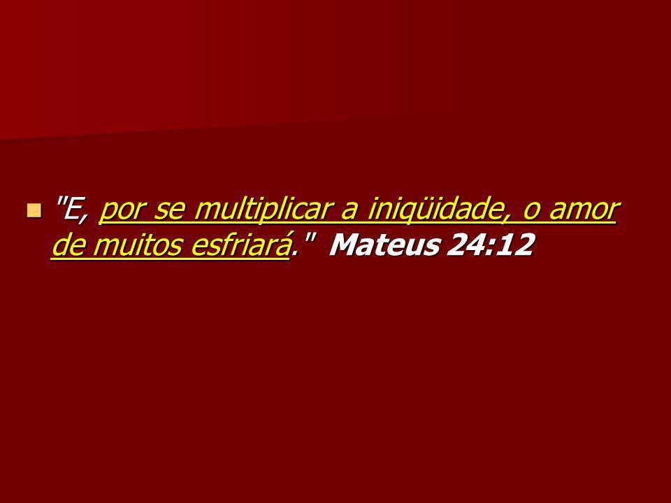 E, por se multiplicar a iniqüidade, o amor de muitos esfriará. Mateus 24:12 E, por se multiplicar a iniqüidade, o amor de muitos esfriará. Mateus 24:12