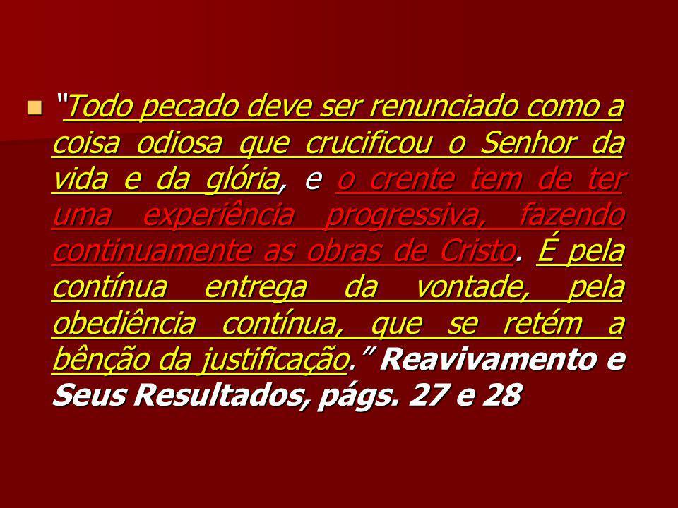 Todo pecado deve ser renunciado como a coisa odiosa que crucificou o Senhor da vida e da glória, e o crente tem de ter uma experiência progressiva, fazendo continuamente as obras de Cristo.
