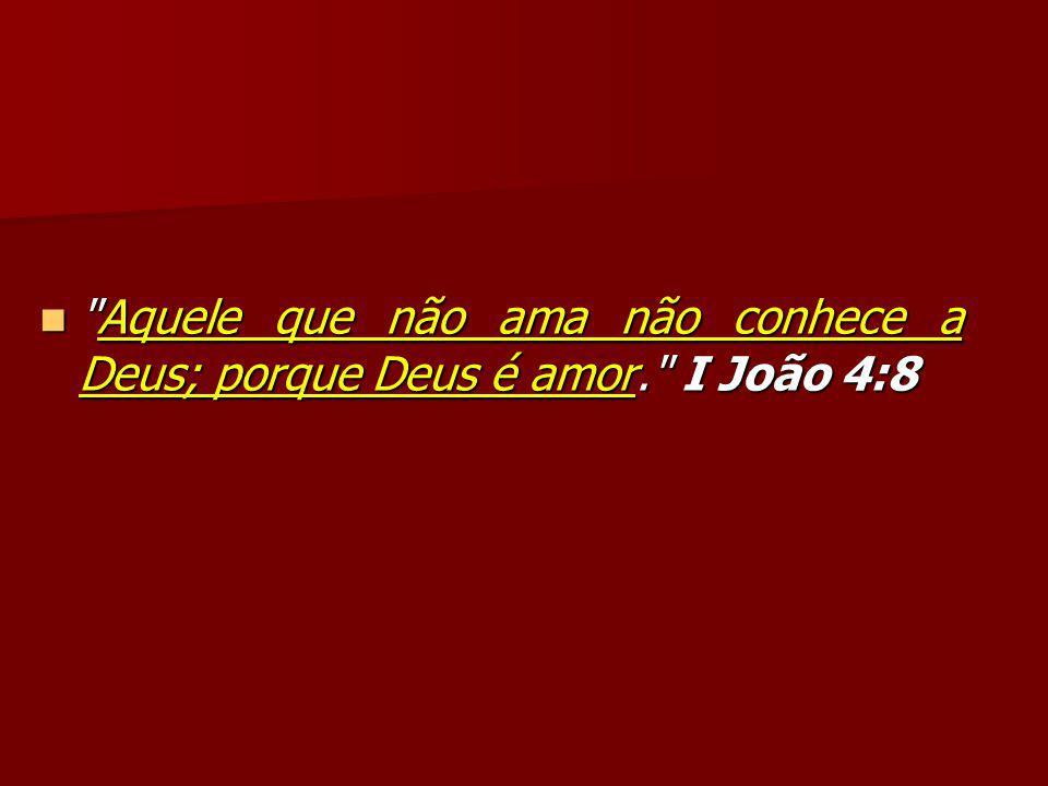Aquele que não ama não conhece a Deus; porque Deus é amor. I João 4:8 Aquele que não ama não conhece a Deus; porque Deus é amor. I João 4:8