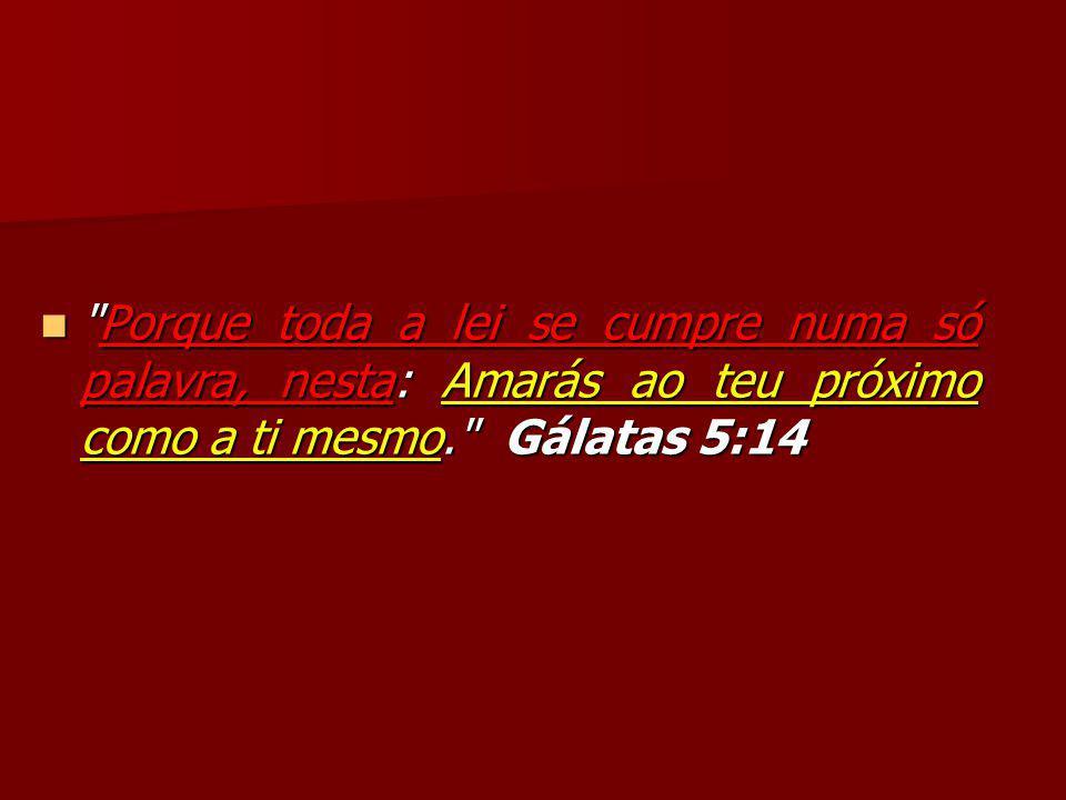 Porque toda a lei se cumpre numa só palavra, nesta: Amarás ao teu próximo como a ti mesmo. Gálatas 5:14 Porque toda a lei se cumpre numa só palavra, nesta: Amarás ao teu próximo como a ti mesmo. Gálatas 5:14