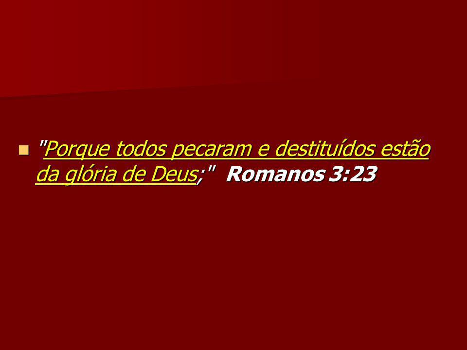 Porque todos pecaram e destituídos estão da glória de Deus; Romanos 3:23 Porque todos pecaram e destituídos estão da glória de Deus; Romanos 3:23
