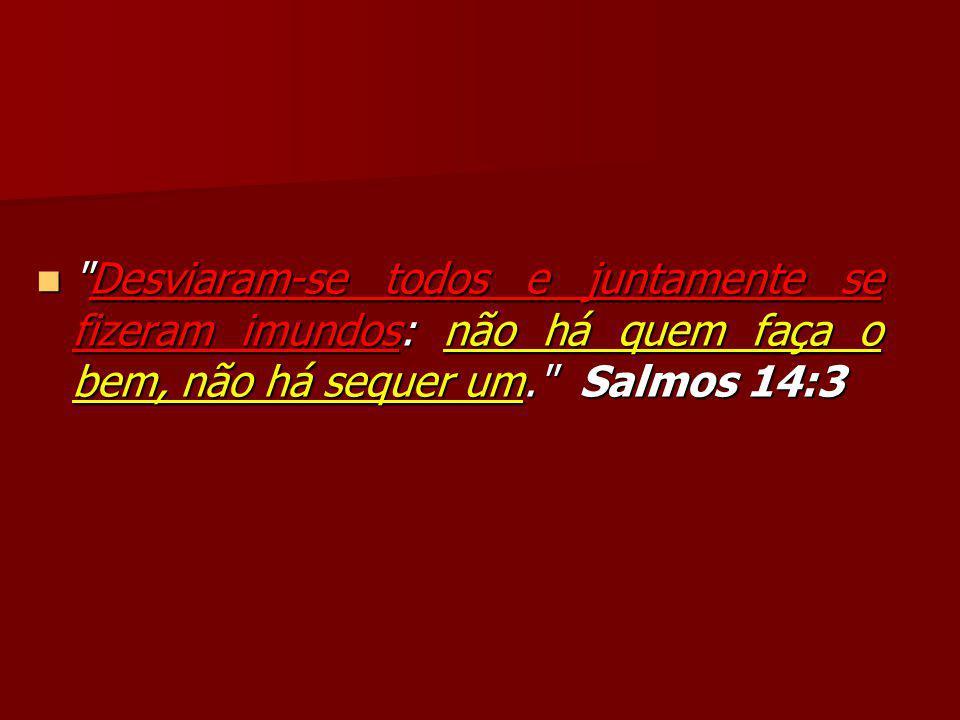 Desviaram-se todos e juntamente se fizeram imundos: não há quem faça o bem, não há sequer um. Salmos 14:3 Desviaram-se todos e juntamente se fizeram imundos: não há quem faça o bem, não há sequer um. Salmos 14:3