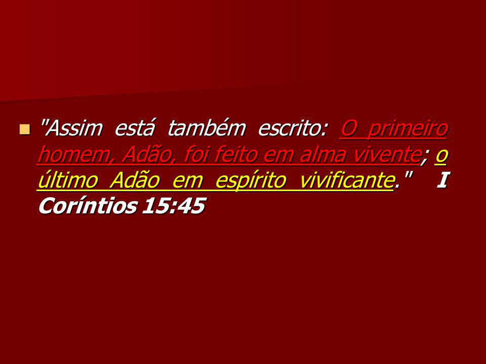 Assim está também escrito: O primeiro homem, Adão, foi feito em alma vivente; o último Adão em espírito vivificante. I Coríntios 15:45 Assim está também escrito: O primeiro homem, Adão, foi feito em alma vivente; o último Adão em espírito vivificante. I Coríntios 15:45