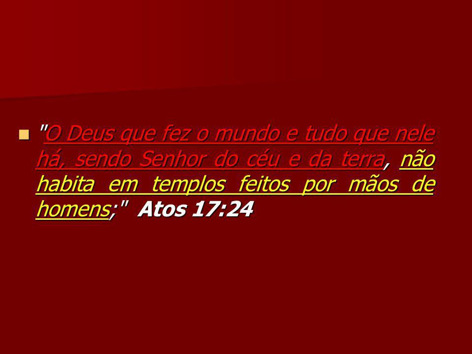 O Deus que fez o mundo e tudo que nele há, sendo Senhor do céu e da terra, não habita em templos feitos por mãos de homens; Atos 17:24 O Deus que fez o mundo e tudo que nele há, sendo Senhor do céu e da terra, não habita em templos feitos por mãos de homens; Atos 17:24