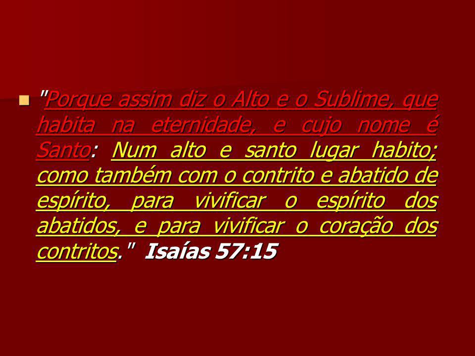 Porque assim diz o Alto e o Sublime, que habita na eternidade, e cujo nome é Santo: Num alto e santo lugar habito; como também com o contrito e abatido de espírito, para vivificar o espírito dos abatidos, e para vivificar o coração dos contritos. Isaías 57:15 Porque assim diz o Alto e o Sublime, que habita na eternidade, e cujo nome é Santo: Num alto e santo lugar habito; como também com o contrito e abatido de espírito, para vivificar o espírito dos abatidos, e para vivificar o coração dos contritos. Isaías 57:15