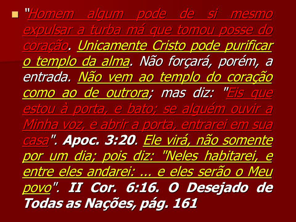 """""""Homem algum pode de si mesmo expulsar a turba má que tomou posse do coração. Unicamente Cristo pode purificar o templo da alma. Não forçará, porém, a"""