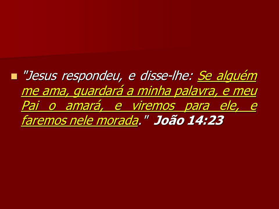 Jesus respondeu, e disse-lhe: Se alguém me ama, guardará a minha palavra, e meu Pai o amará, e viremos para ele, e faremos nele morada. João 14:23 Jesus respondeu, e disse-lhe: Se alguém me ama, guardará a minha palavra, e meu Pai o amará, e viremos para ele, e faremos nele morada. João 14:23