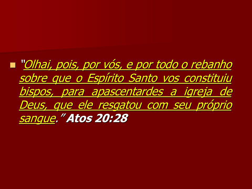 Olhai, pois, por vós, e por todo o rebanho sobre que o Espírito Santo vos constituiu bispos, para apascentardes a igreja de Deus, que ele resgatou com seu próprio sangue. Atos 20:28 Olhai, pois, por vós, e por todo o rebanho sobre que o Espírito Santo vos constituiu bispos, para apascentardes a igreja de Deus, que ele resgatou com seu próprio sangue. Atos 20:28