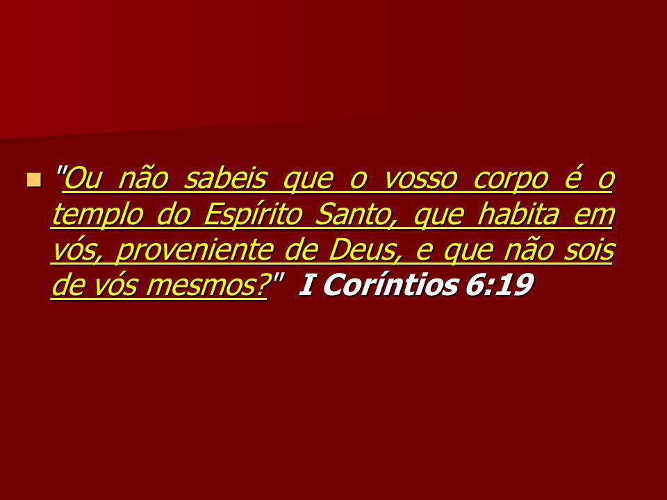 Ou não sabeis que o vosso corpo é o templo do Espírito Santo, que habita em vós, proveniente de Deus, e que não sois de vós mesmos? I Coríntios 6:19 Ou não sabeis que o vosso corpo é o templo do Espírito Santo, que habita em vós, proveniente de Deus, e que não sois de vós mesmos? I Coríntios 6:19