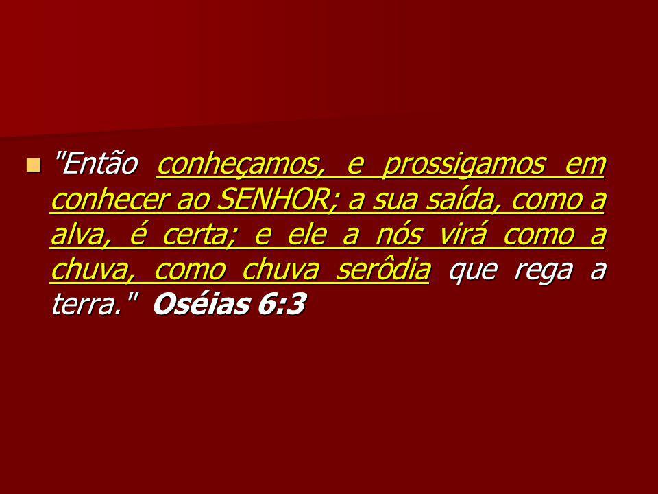 Então conheçamos, e prossigamos em conhecer ao SENHOR; a sua saída, como a alva, é certa; e ele a nós virá como a chuva, como chuva serôdia que rega a terra. Oséias 6:3 Então conheçamos, e prossigamos em conhecer ao SENHOR; a sua saída, como a alva, é certa; e ele a nós virá como a chuva, como chuva serôdia que rega a terra. Oséias 6:3