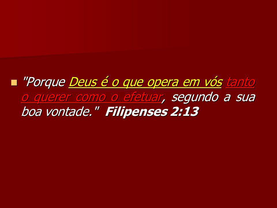 Porque Deus é o que opera em vós tanto o querer como o efetuar, segundo a sua boa vontade. Filipenses 2:13 Porque Deus é o que opera em vós tanto o querer como o efetuar, segundo a sua boa vontade. Filipenses 2:13