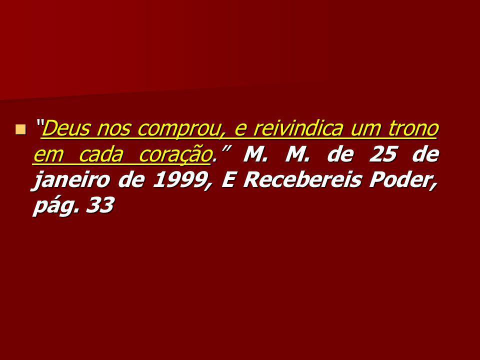 """""""Deus nos comprou, e reivindica um trono em cada coração."""" M. M. de 25 de janeiro de 1999, E Recebereis Poder, pág. 33 """"Deus nos comprou, e reivindica"""