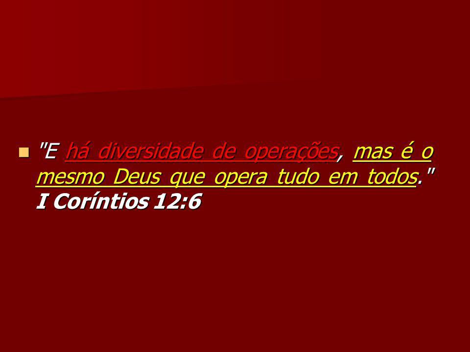 E há diversidade de operações, mas é o mesmo Deus que opera tudo em todos. I Coríntios 12:6 E há diversidade de operações, mas é o mesmo Deus que opera tudo em todos. I Coríntios 12:6