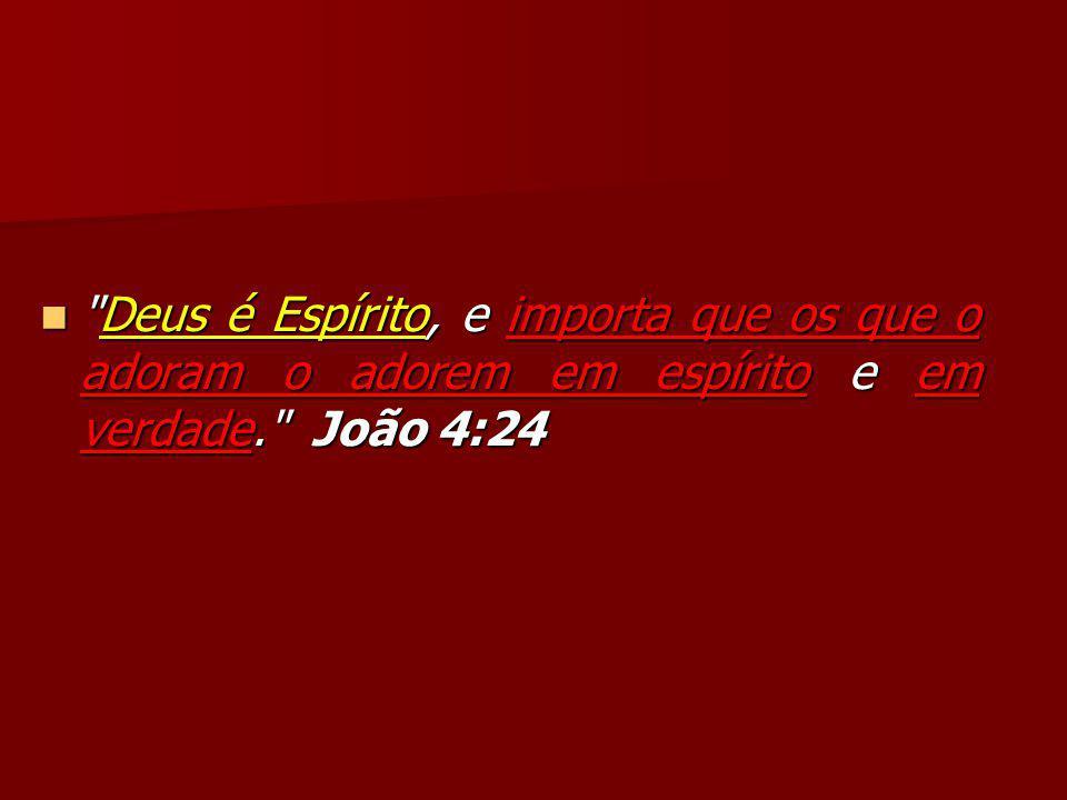 Deus é Espírito, e importa que os que o adoram o adorem em espírito e em verdade. João 4:24 Deus é Espírito, e importa que os que o adoram o adorem em espírito e em verdade. João 4:24
