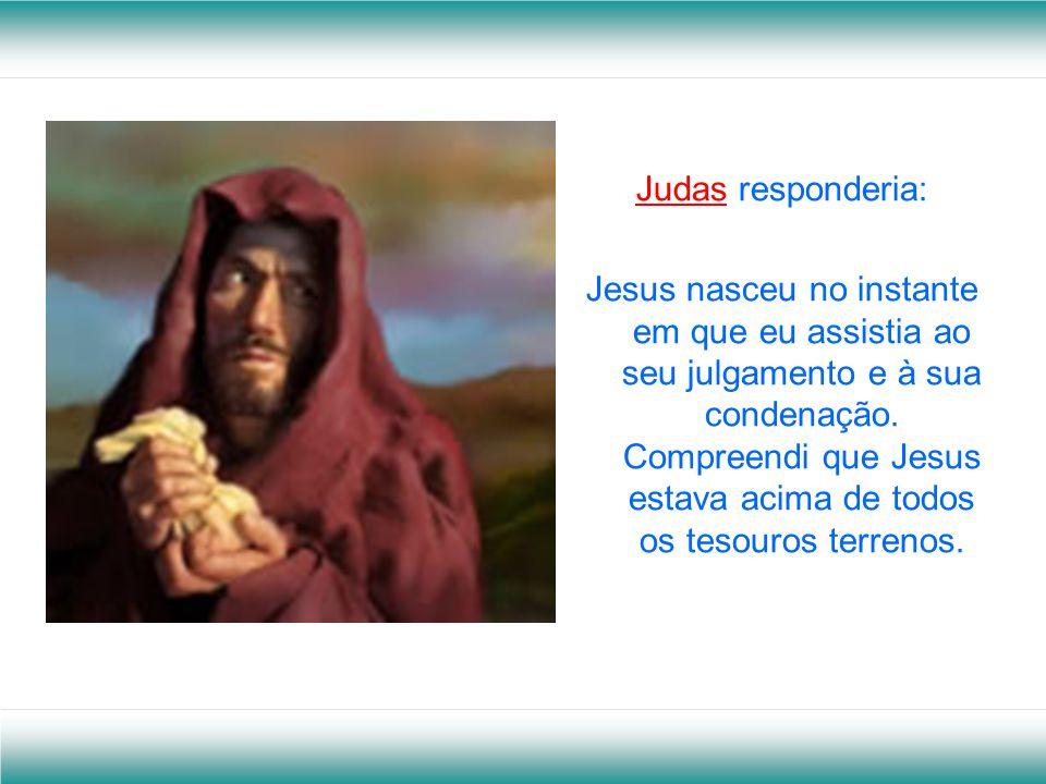 Lázaro responderia: Jesus nasceu em Betânia, na tarde em que visitou meu túmulo e disse: - Lázaro! Levanta. Neste momento compreendi, finalmente quem