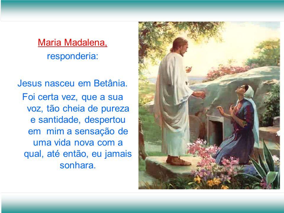 Maria Madalena, responderia: Jesus nasceu em Betânia.