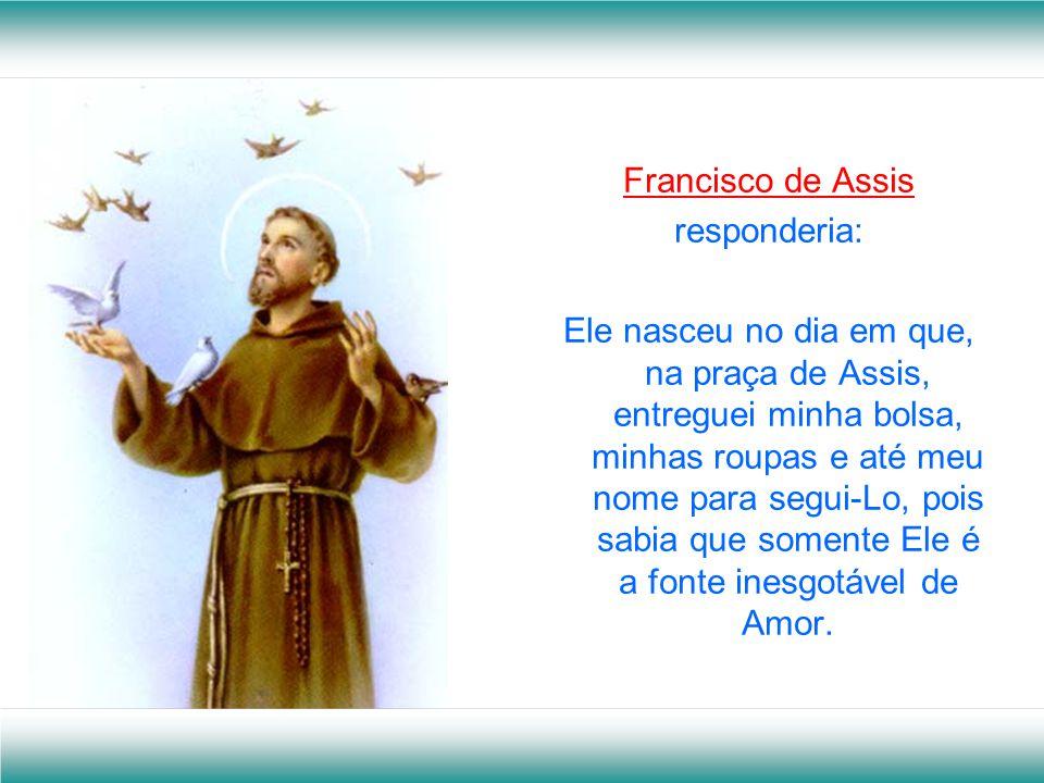 Francisco de Assis responderia: Ele nasceu no dia em que, na praça de Assis, entreguei minha bolsa, minhas roupas e até meu nome para segui-Lo, pois sabia que somente Ele é a fonte inesgotável de Amor.