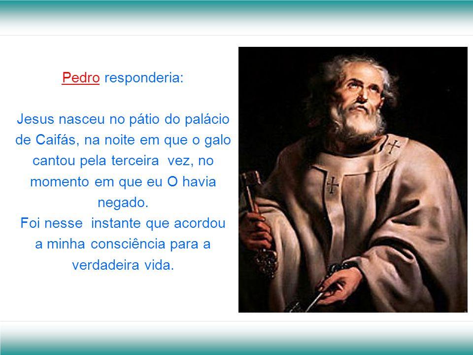 Pedro responderia: Jesus nasceu no pátio do palácio de Caifás, na noite em que o galo cantou pela terceira vez, no momento em que eu O havia negado.
