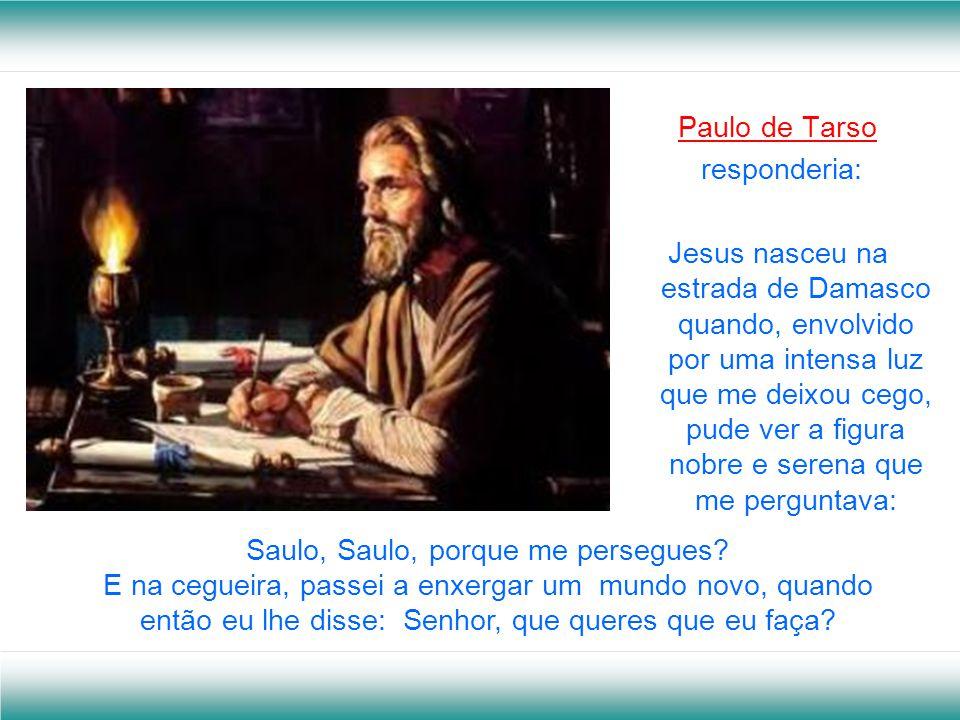Paulo de Tarso responderia: Jesus nasceu na estrada de Damasco quando, envolvido por uma intensa luz que me deixou cego, pude ver a figura nobre e serena que me perguntava: Saulo, Saulo, porque me persegues.