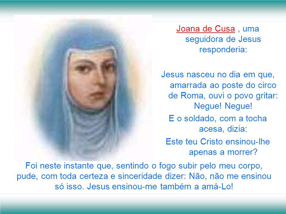 Joana de Cusa, uma seguidora de Jesus responderia: Jesus nasceu no dia em que, amarrada ao poste do circo de Roma, ouvi o povo gritar: Negue.