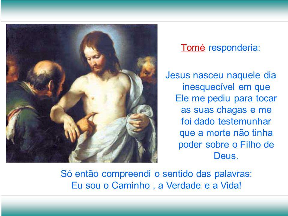 Tomé responderia: Jesus nasceu naquele dia inesquecível em que Ele me pediu para tocar as suas chagas e me foi dado testemunhar que a morte não tinha poder sobre o Filho de Deus.