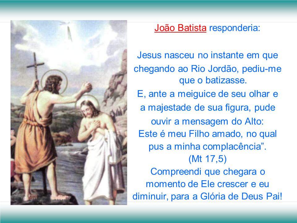 João Batista responderia: Jesus nasceu no instante em que chegando ao Rio Jordão, pediu-me que o batizasse.