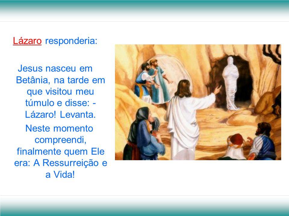 Lázaro responderia: Jesus nasceu em Betânia, na tarde em que visitou meu túmulo e disse: - Lázaro.