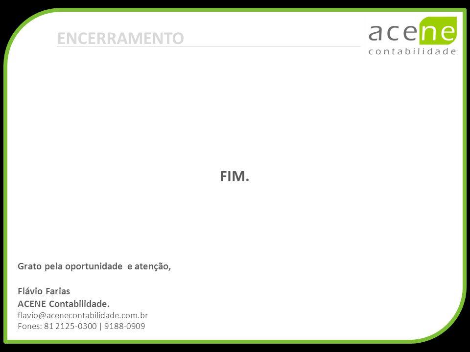 FIM. ENCERRAMENTO Grato pela oportunidade e atenção, Flávio Farias ACENE Contabilidade. flavio@acenecontabilidade.com.br Fones: 81 2125-0300 | 9188-09