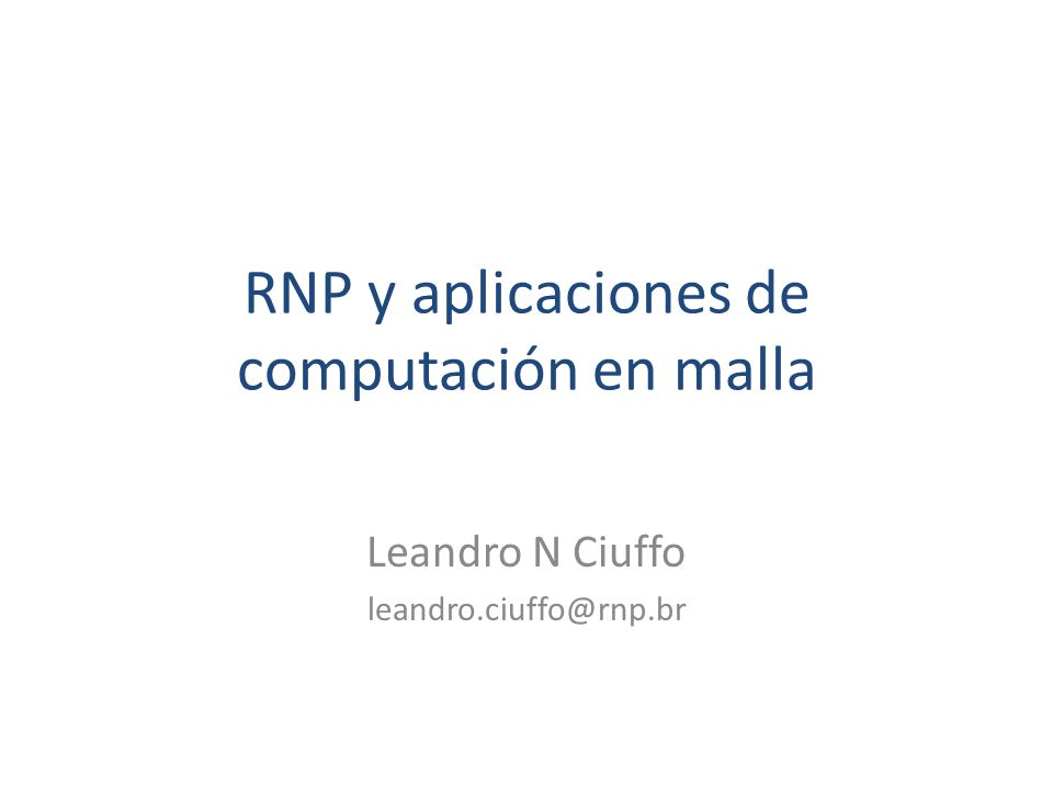 RNP y aplicaciones de computación en malla Leandro N Ciuffo leandro.ciuffo@rnp.br